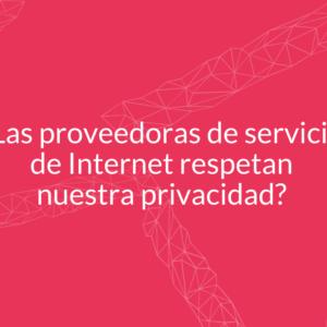 Las poveedoras de servicios de internet respetan nuestra privacidad